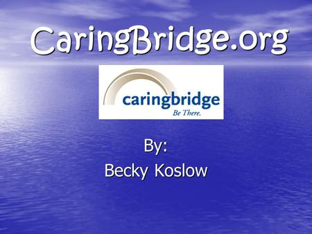 CaringBridge.org By: Becky Koslow. What is CaringBridge? CaringBridge is a free, easy-to-use Internet service developed to keep friends and family informed.