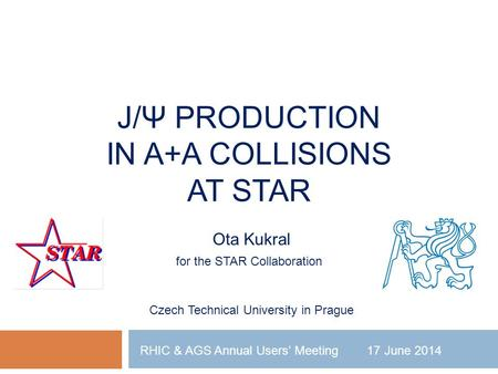 J/Ψ PRODUCTION IN A+A COLLISIONS AT STAR Ota Kukral for the STAR Collaboration Czech Technical University in Prague RHIC & AGS Annual Users' Meeting 17.