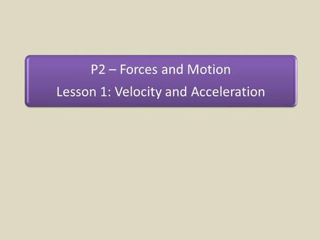 P2 – Forces and Motion Lesson 1: Velocity and Acceleration.