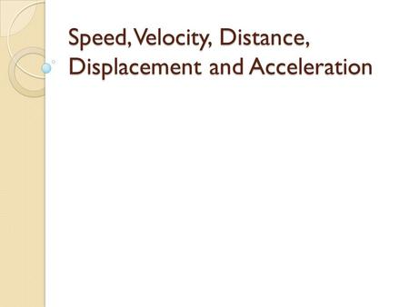 Speed, Velocity, Distance, Displacement and Acceleration.