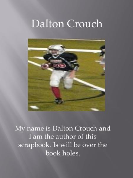 Dalton Crouch My name is Dalton Crouch and I am the author of this scrapbook. Is will be over the book holes.