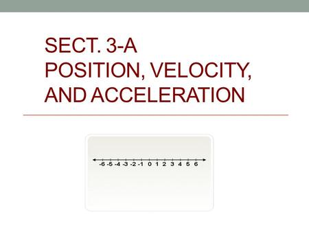 SECT. 3-A POSITION, VELOCITY, AND ACCELERATION. Position function - gives the location of an object at time t, usually s(t), x(t) or y(t) Velocity - The.