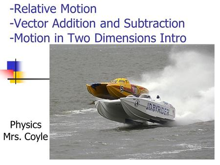 -Relative Motion -Vector Addition and Subtraction -Motion in Two Dimensions Intro Physics Mrs. Coyle.