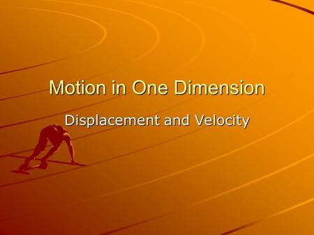 Motion in One Dimension Displacement and Velocity.