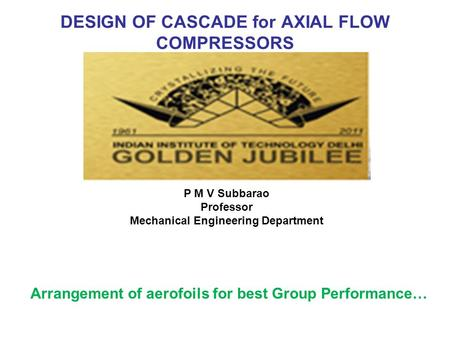 DESIGN OF CASCADE for AXIAL FLOW COMPRESSORS Arrangement of aerofoils for best Group Performance… P M V Subbarao Professor Mechanical Engineering Department.