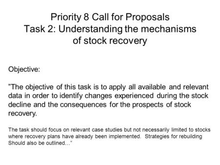 "Priority 8 Call for Proposals Task 2: Understanding the mechanisms of stock recovery Objective: ""The objective of this task is to apply all available and."