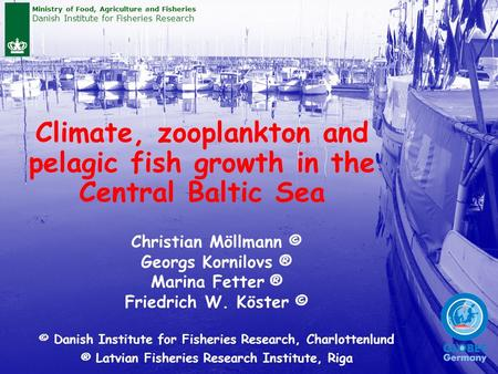 Climate, zooplankton and pelagic fish growth in the Central Baltic Sea Christian Möllmann © Georgs Kornilovs ® Marina Fetter ® Friedrich W. Köster © ©