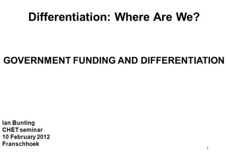 1 Differentiation: Where Are We? GOVERNMENT FUNDING AND DIFFERENTIATION Ian Bunting CHET seminar 10 February 2012 Franschhoek.