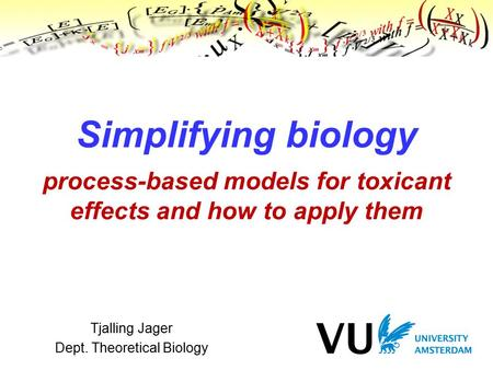 Tjalling Jager Dept. Theoretical Biology Simplifying biology process-based models for toxicant effects and how to apply them TexPoint fonts used in EMF.