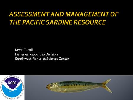 Kevin T. Hill Fisheries Resources Division Southwest Fisheries Science Center.