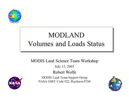 MODLAND Volumes and Loads Status MODIS Land Science Team Workshop July 15, 2003 Robert Wolfe MODIS Land Team Support Group NASA GSFC Code 922, Raytheon.