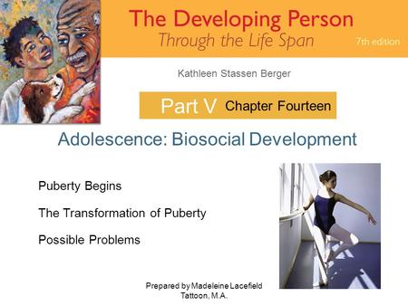 Kathleen Stassen Berger Prepared by Madeleine Lacefield Tattoon, M.A. 1 Part V Adolescence: Biosocial Development Chapter Fourteen Puberty Begins The Transformation.
