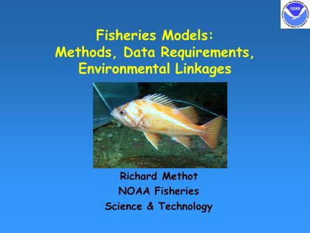 Fisheries Models: Methods, Data Requirements, Environmental Linkages Richard Methot NOAA Fisheries Science & Technology.