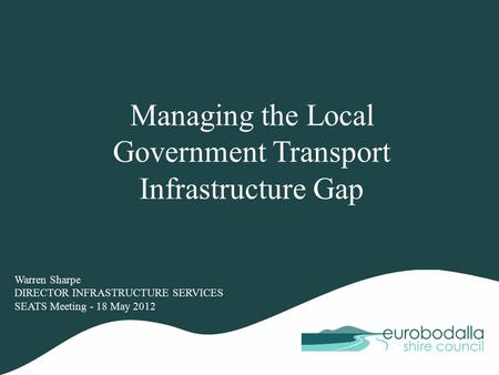 Managing the Local Government Transport Infrastructure Gap Warren Sharpe DIRECTOR INFRASTRUCTURE SERVICES SEATS Meeting - 18 May 2012.
