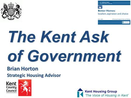 The Kent Ask of Government Brian Horton Strategic Housing Advisor Kent Housing Group 'The Voice of Housing in Kent'