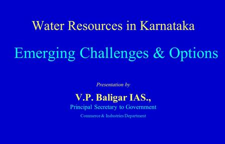 Water Resources in Karnataka Emerging Challenges & Options Presentation by V.P. Baligar IAS., Principal Secretary to Government Commerce & Industries Department.