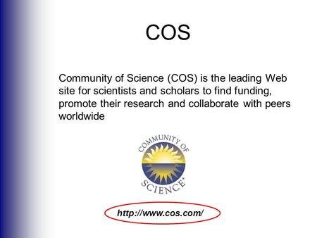Community of Science (COS) is the leading Web site for scientists and scholars to find funding, promote their research and collaborate with peers worldwide.