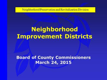 Board of County Commissioners March 24, 2015 Neighborhood Improvement Districts Neighborhood Preservation and Revitalization Division.