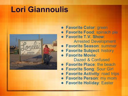 Lori Giannoulis Favorite Color: green Favorite Food: spinach pie Favorite T.V. Show: Arrested Development Favorite Season: summer Favorite Subject: history.
