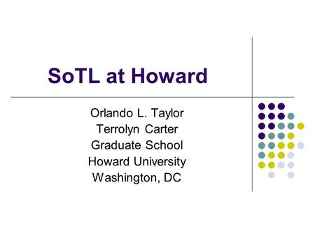 SoTL at Howard Orlando L. Taylor Terrolyn Carter Graduate School Howard University Washington, DC.