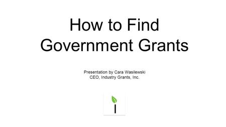 How to Find Government Grants Presentation by Cara Wasilewski CEO, Industry Grants, Inc.