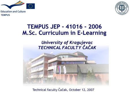 TEMPUS JEP - 41016 - 2006 M.Sc. Curriculum in E-Learning University of Kragujevac TECHNICAL FACULTY ČAČAK Technical faculty Čačak, October 12, 2007.