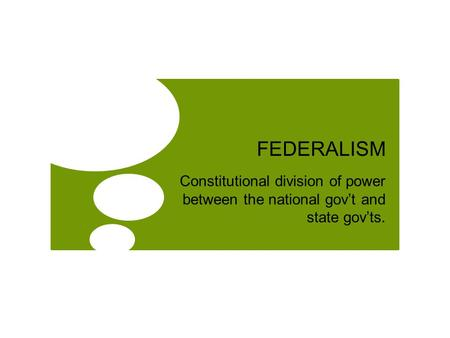 FEDERALISM Constitutional division of power between the national gov't and state gov'ts.