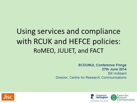 Using services and compliance with RCUK and HEFCE policies: RoMEO, JULIET, and FACT SCOUNUL Conference Fringe 27th June 2014 Bill Hubbard Director, Centre.