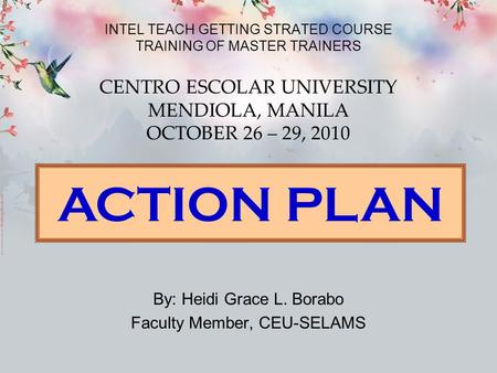 INTEL TEACH GETTING STRATED COURSE TRAINING OF MASTER TRAINERS By: Heidi Grace L. Borabo Faculty Member, CEU-SELAMS CENTRO ESCOLAR UNIVERSITY MENDIOLA,