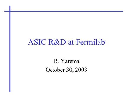ASIC R&D at Fermilab R. Yarema October 30, 2003. Long Range Planning Committee2 ASICs are Critical to Most Detector Systems SVX4 – CDF & DO VLPC readout.