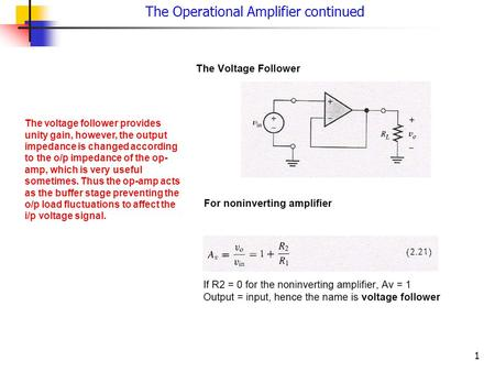 1 The Operational Amplifier continued The voltage follower provides unity gain, however, the output impedance is changed according to the o/p impedance.