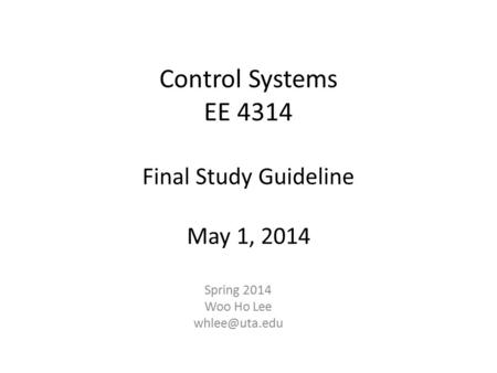 Control Systems EE 4314 Final Study Guideline May 1, 2014 Spring 2014 Woo Ho Lee