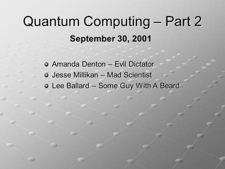 Quantum Computing – Part 2 Amanda Denton – Evil Dictator Jesse Millikan – Mad Scientist Lee Ballard – Some Guy With A Beard September 30, 2001.