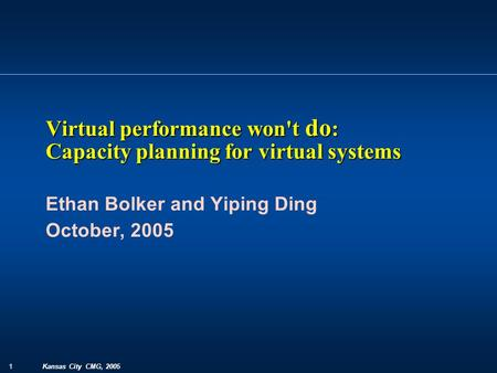 1 Kansas City CMG, 2005 Ethan Bolker and Yiping Ding October, 2005 Virtual performance won't do : Capacity planning for virtual systems.