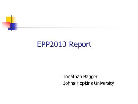 EPP2010 Report Jonathan Bagger Johns Hopkins University.