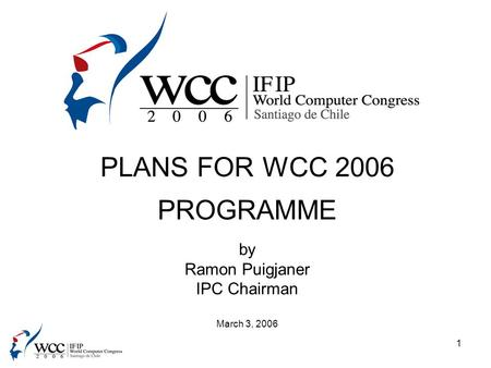 1 PLANS FOR WCC 2006 PROGRAMME by Ramon Puigjaner IPC Chairman March 3, 2006.