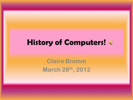 History of Computers! Claire Bromm March 28 th, 2012.