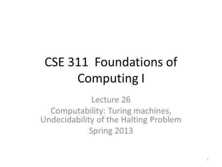CSE 311 Foundations of Computing I Lecture 26 Computability: Turing machines, Undecidability of the Halting Problem Spring 2013 1.