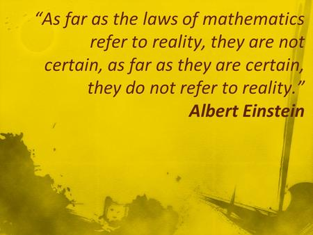 """As far as the laws of mathematics refer to reality, they are not certain, as far as they are certain, they do not refer to reality."" Albert Einstein."