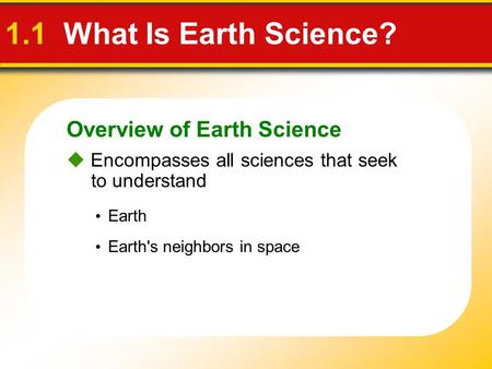 Overview of Earth Science 1.1 What Is Earth Science?  Encompasses all sciences that seek to understand Earth Earth's neighbors in space.