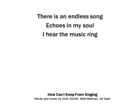 How Can I Keep From Singing Words and music by Chris Tomlin, Matt Redman, Ed Cash There is an endless song Echoes in my soul I hear the music ring.