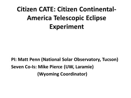 Citizen CATE: Citizen Continental- America Telescopic Eclipse Experiment PI: Matt Penn (National Solar Observatory, Tucson) Seven Co-Is: Mike Pierce (UW,