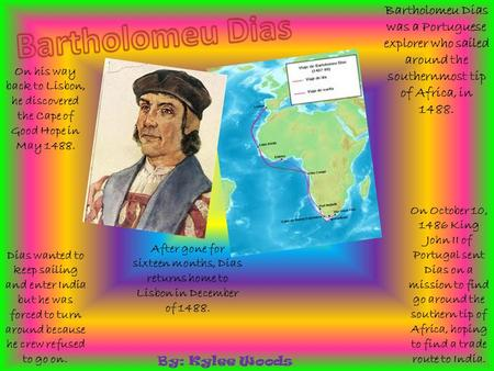 Bartholomeu Dias was a Portuguese explorer who sailed around the southernmost tip of Africa, in 1488. On October 10, 1486 King John II of Portugal sent.