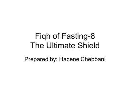Fiqh of Fasting-8 The Ultimate Shield Prepared by: Hacene Chebbani.