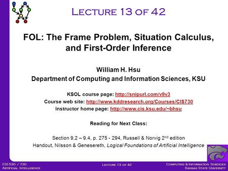 Computing & Information Sciences Kansas State University Lecture 13 of 42 CIS 530 / 730 Artificial Intelligence Lecture 13 of 42 William H. Hsu Department.