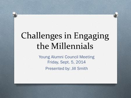 Challenges in Engaging the Millennials Young Alumni Council Meeting Friday, Sept. 5, 2014 Presented by: Jill Smith.
