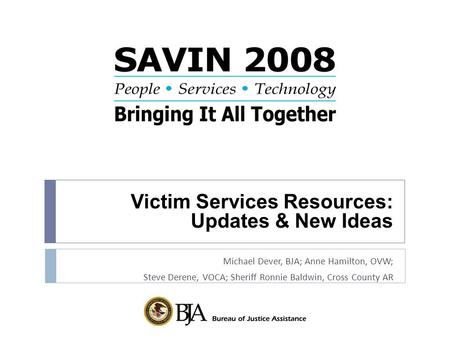 Victim Services Resources: Updates & New Ideas Michael Dever, BJA; Anne Hamilton, OVW; Steve Derene, VOCA; Sheriff Ronnie Baldwin, Cross County AR.