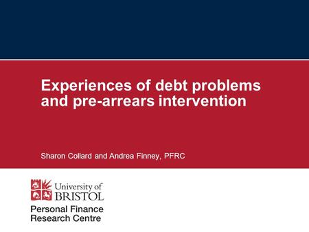 Experiences of debt problems and pre-arrears intervention Sharon Collard and Andrea Finney, PFRC.