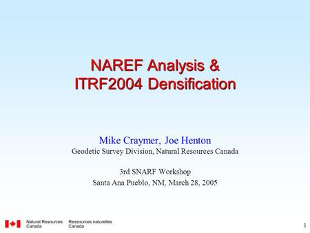 1 NAREF Analysis & ITRF2004 Densification Mike Craymer, Joe Henton Geodetic Survey Division, Natural Resources Canada 3rd SNARF Workshop Santa Ana Pueblo,