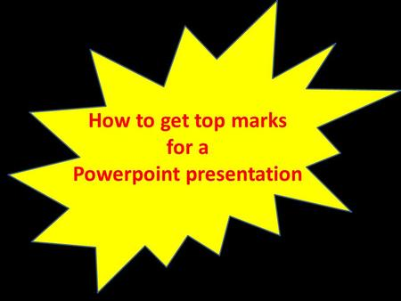 How to get top marks for a Powerpoint presentation.